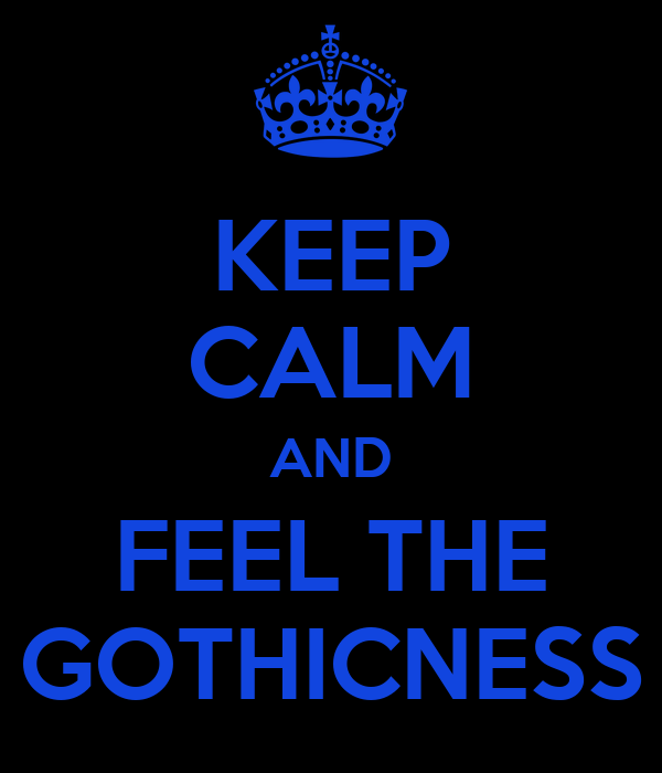 KEEP CALM AND FEEL THE GOTHICNESS