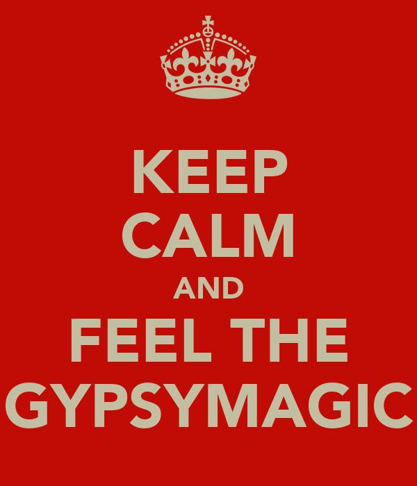 KEEP CALM AND FEEL THE GYPSYMAGIC