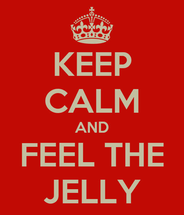 KEEP CALM AND FEEL THE JELLY