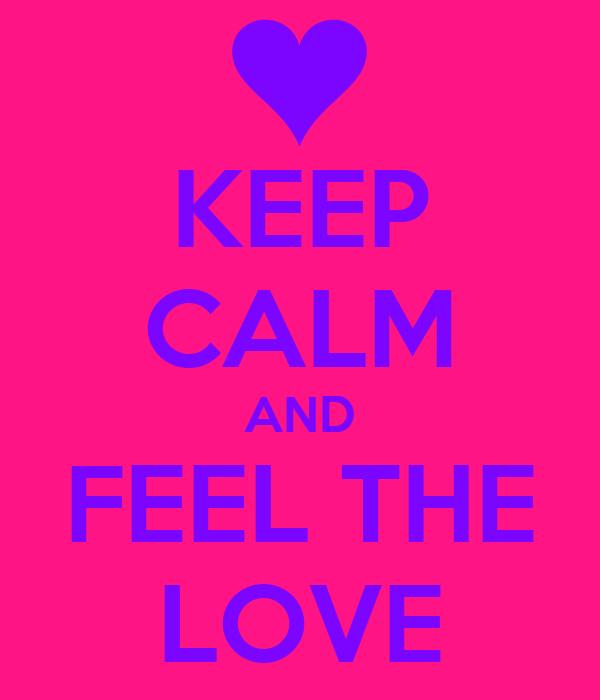 KEEP CALM AND FEEL THE LOVE