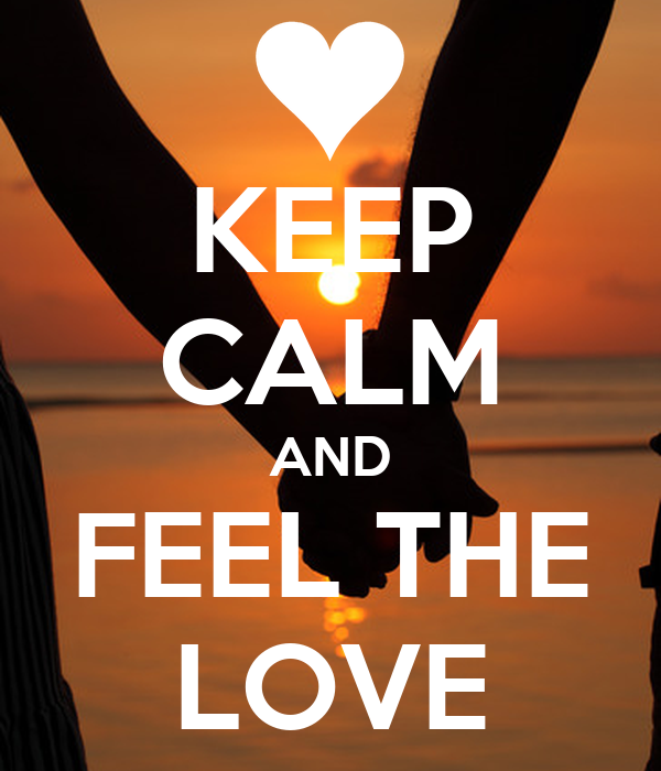 KEEP CALM AND FEEL THE LOVE