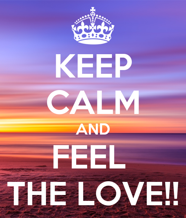 KEEP CALM AND FEEL  THE LOVE!!