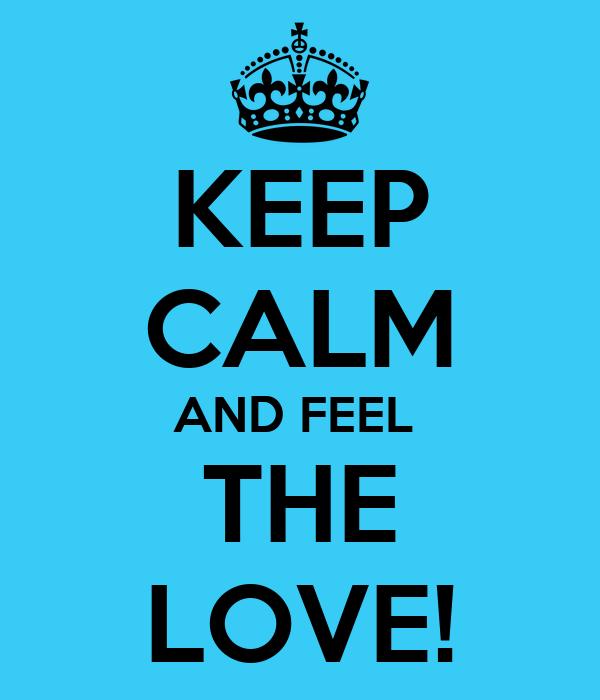 KEEP CALM AND FEEL  THE LOVE!