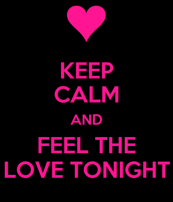 KEEP CALM AND FEEL THE LOVE TONIGHT