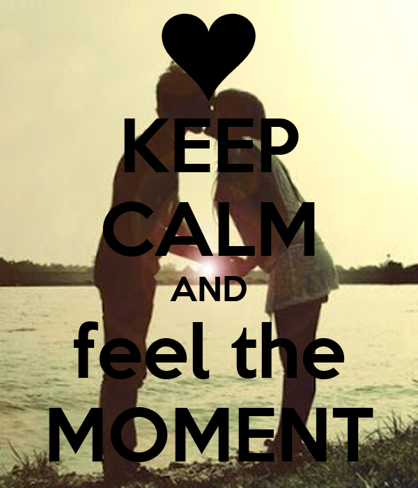 KEEP CALM AND feel the MOMENT