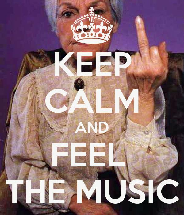 KEEP CALM AND FEEL  THE MUSIC