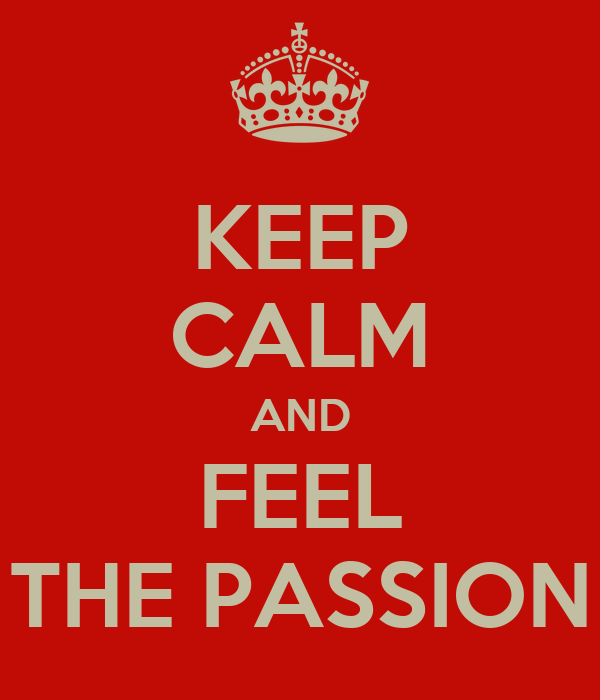 KEEP CALM AND FEEL THE PASSION