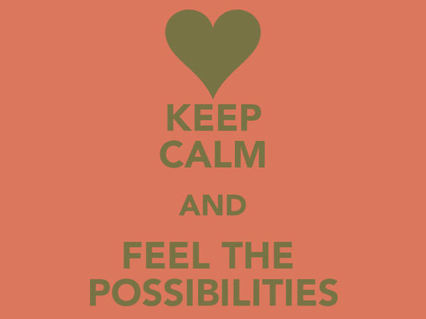 KEEP CALM AND FEEL THE  POSSIBILITIES
