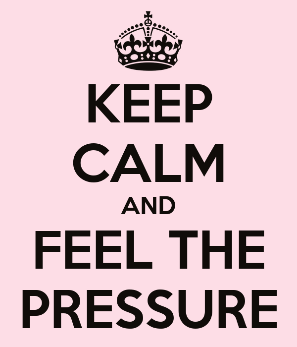 KEEP CALM AND FEEL THE PRESSURE
