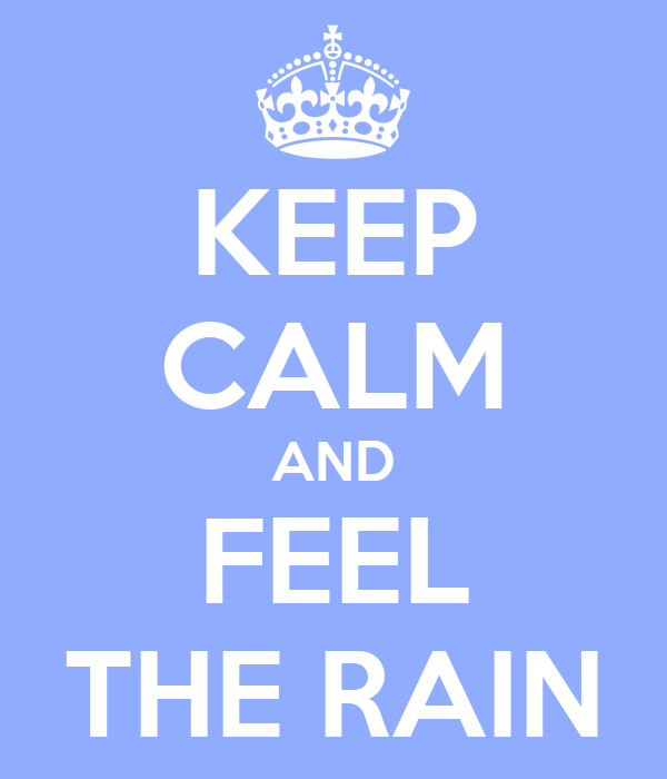 KEEP CALM AND FEEL THE RAIN