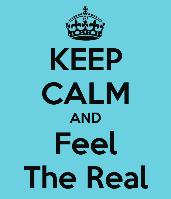 KEEP CALM AND Feel The Real