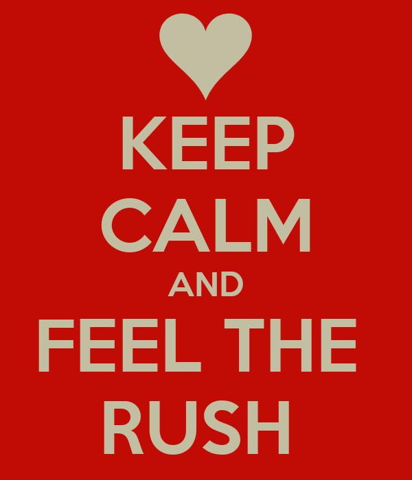 KEEP CALM AND FEEL THE  RUSH