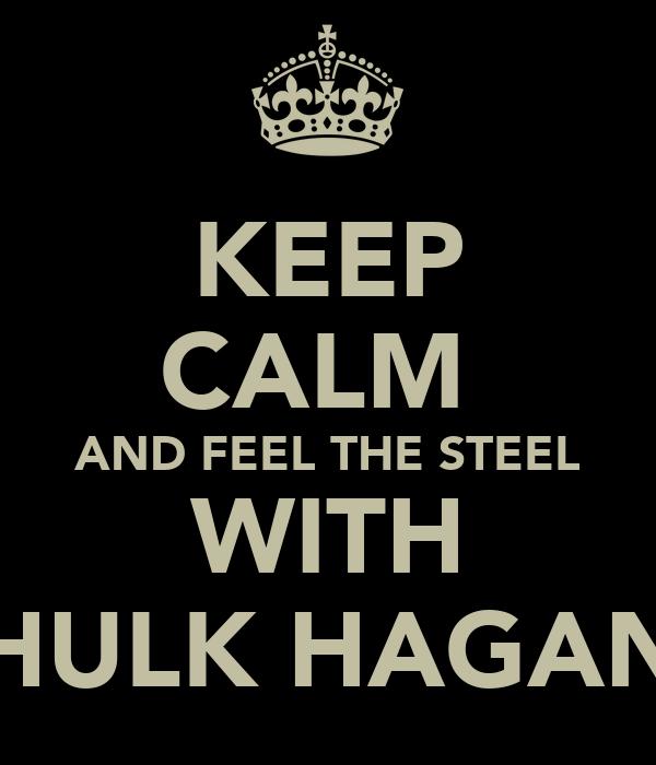KEEP CALM  AND FEEL THE STEEL WITH HULK HAGAN