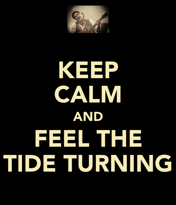KEEP CALM AND FEEL THE TIDE TURNING