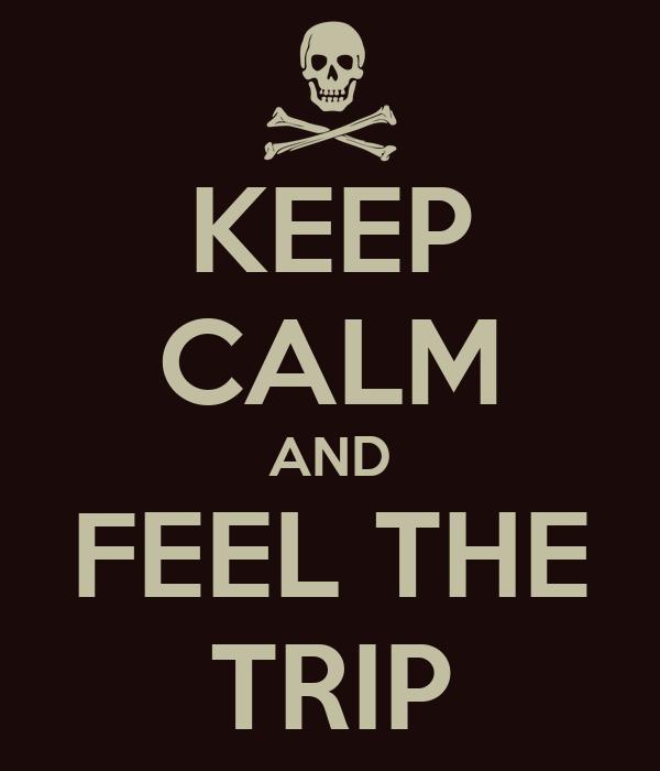 KEEP CALM AND FEEL THE TRIP