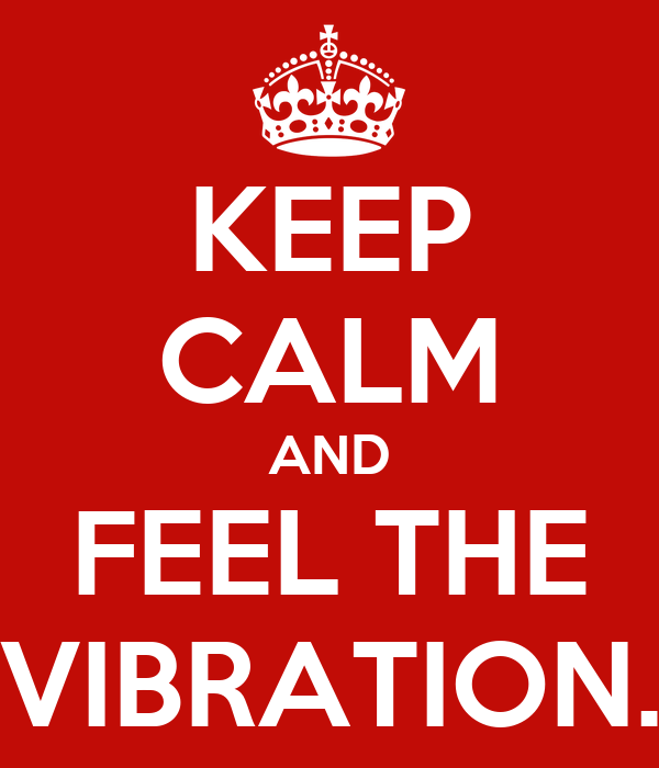 KEEP CALM AND FEEL THE VIBRATION.