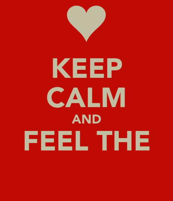 KEEP CALM AND FEEL THE