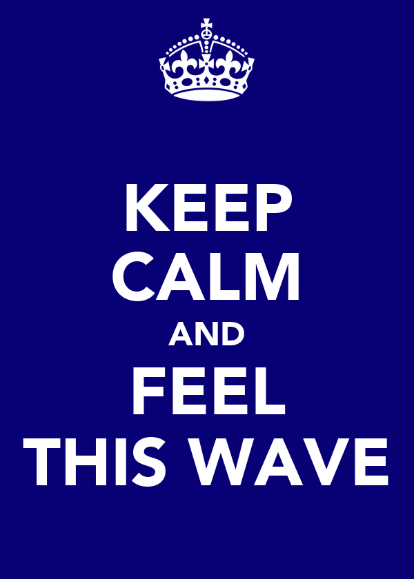KEEP CALM AND FEEL THIS WAVE