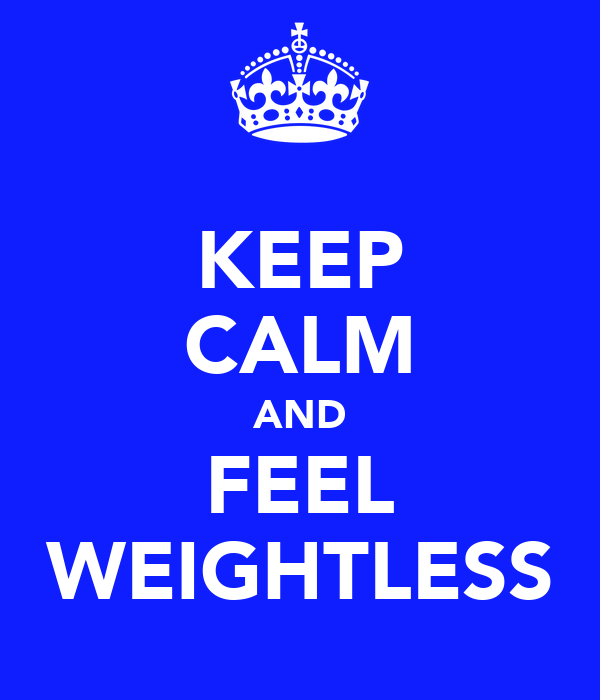 KEEP CALM AND FEEL WEIGHTLESS