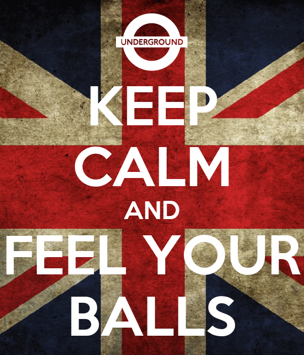 KEEP CALM AND FEEL YOUR  BALLS