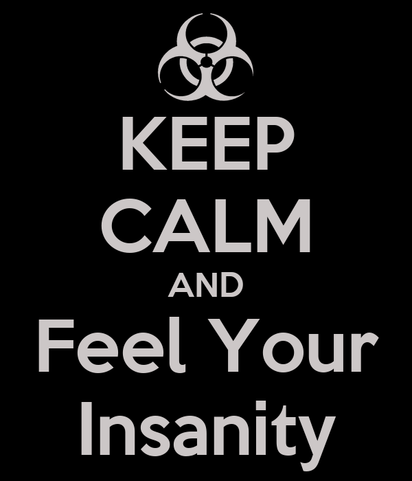 KEEP CALM AND Feel Your Insanity