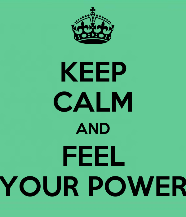 KEEP CALM AND FEEL YOUR POWER