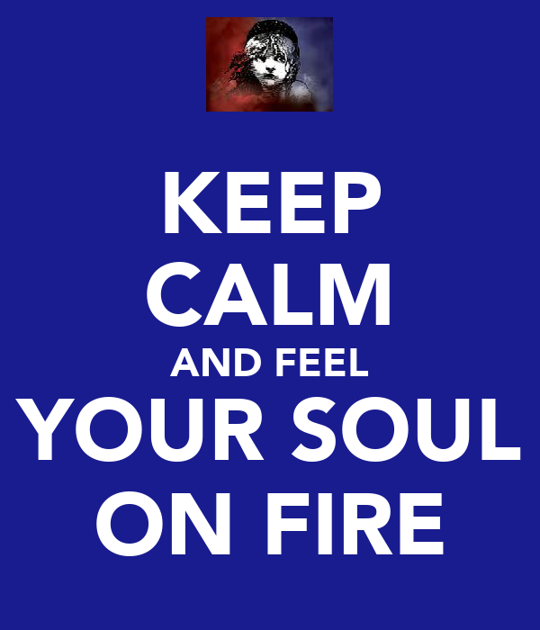 KEEP CALM AND FEEL YOUR SOUL ON FIRE