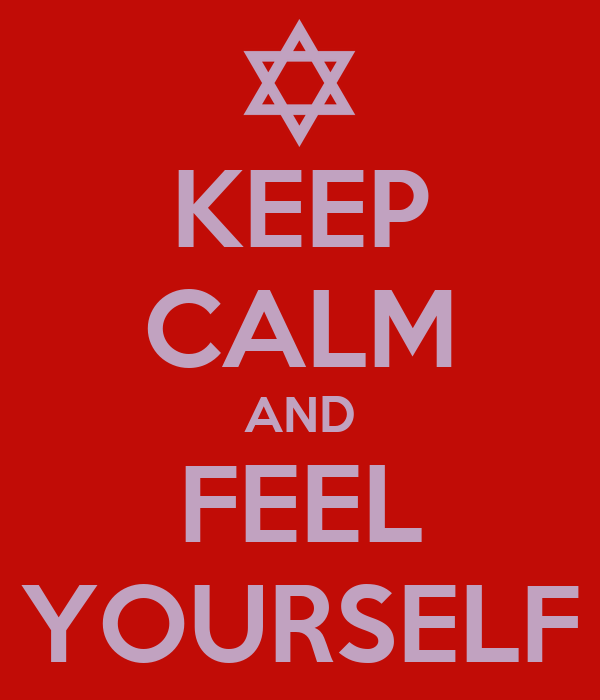 KEEP CALM AND FEEL YOURSELF