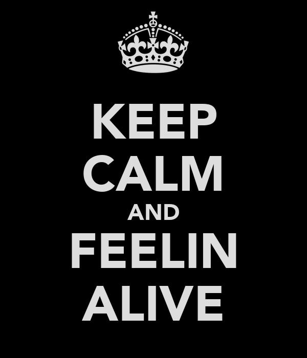 KEEP CALM AND FEELIN ALIVE