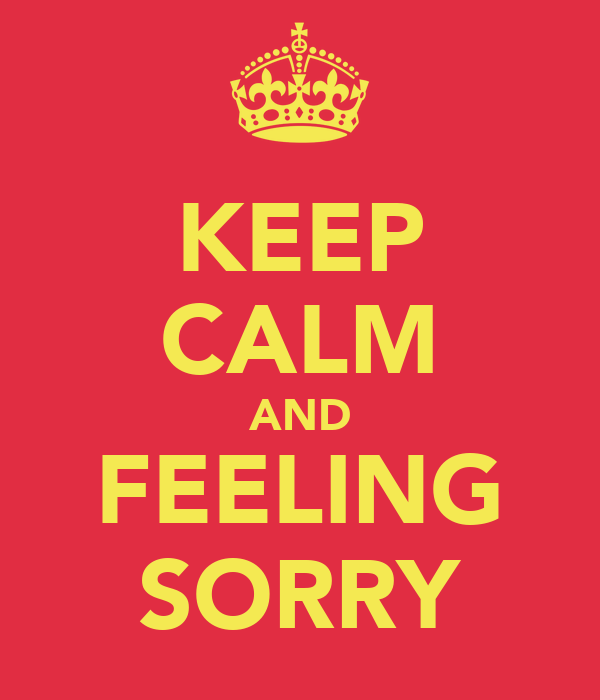 KEEP CALM AND FEELING SORRY