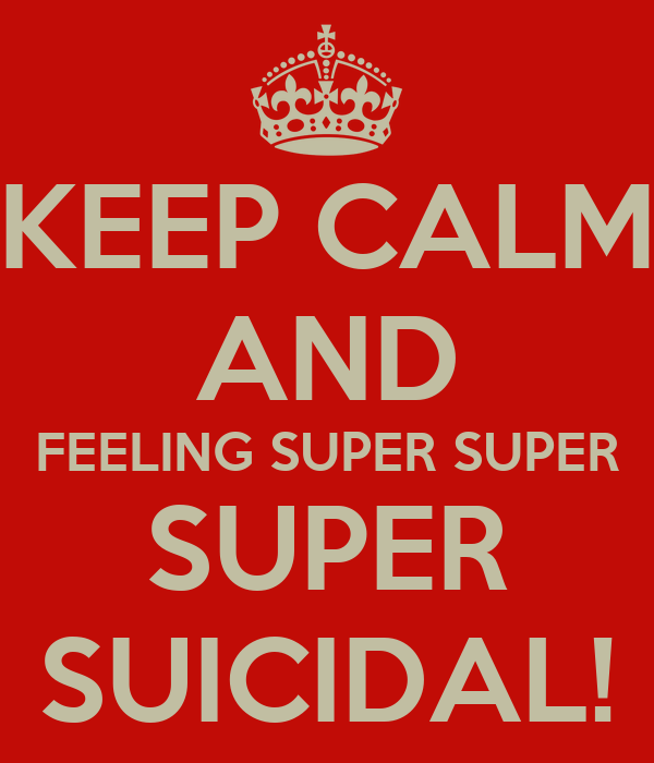 KEEP CALM AND FEELING SUPER SUPER SUPER SUICIDAL!
