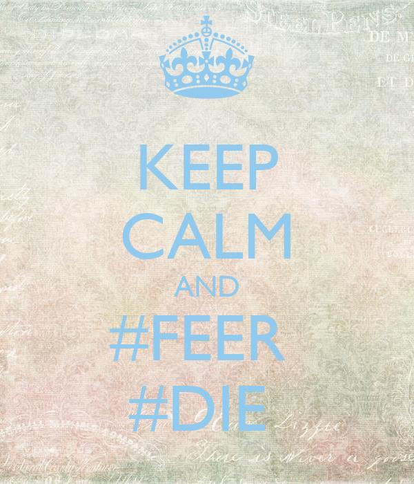 KEEP CALM AND #FEER  #DIE