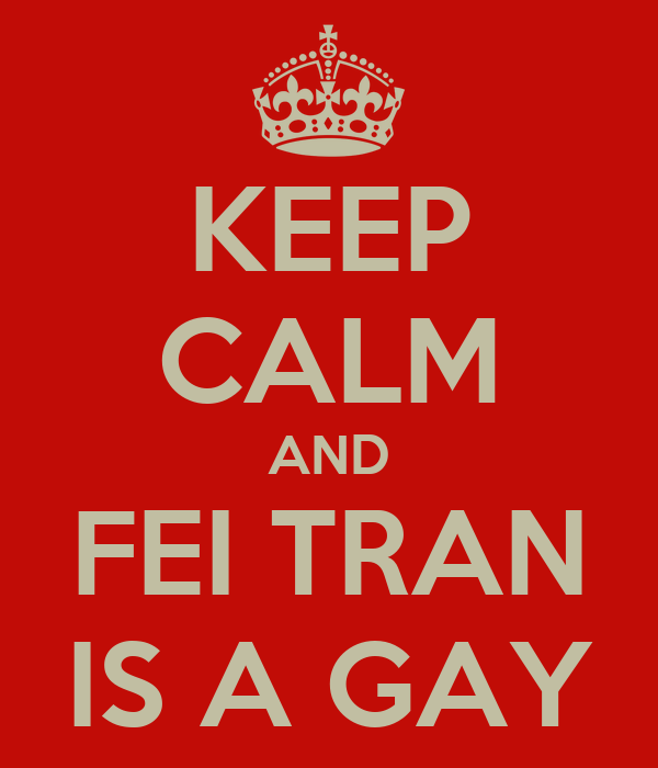 KEEP CALM AND FEI TRAN IS A GAY