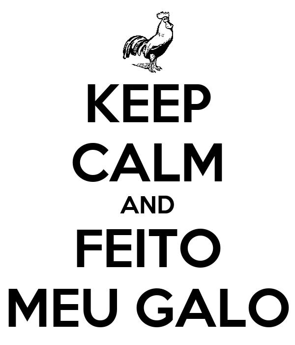 KEEP CALM AND FEITO MEU GALO