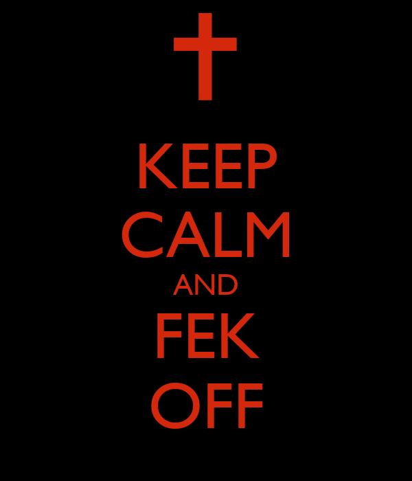 KEEP CALM AND FEK OFF
