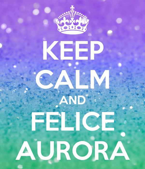 KEEP CALM AND FELICE AURORA