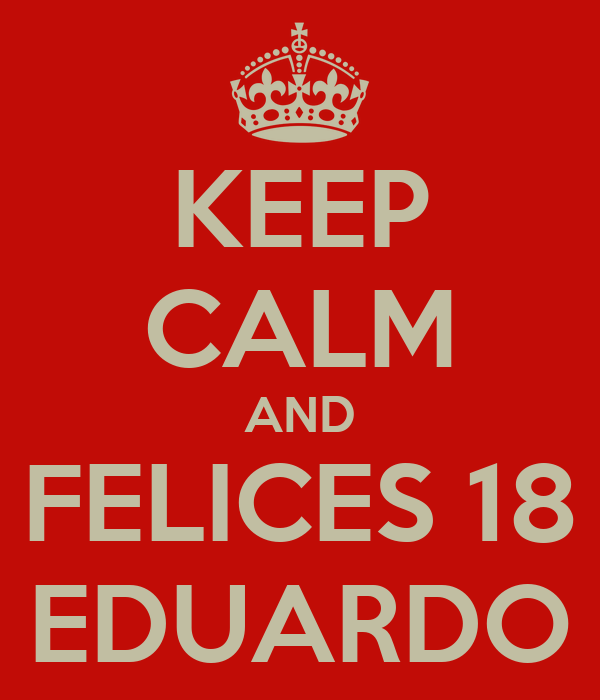 KEEP CALM AND FELICES 18 EDUARDO