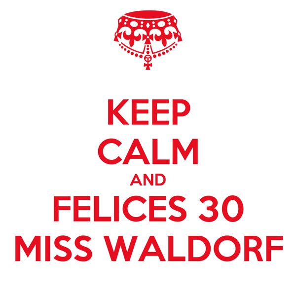 KEEP CALM AND FELICES 30 MISS WALDORF