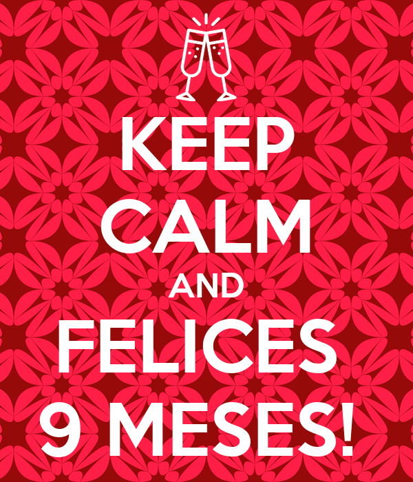 KEEP CALM AND FELICES  9 MESES!