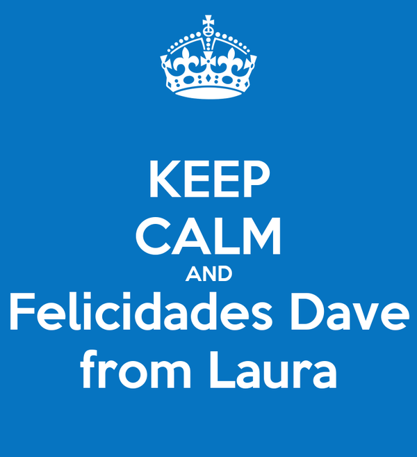 KEEP CALM AND Felicidades Dave from Laura
