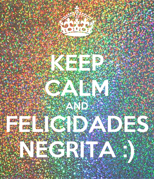 KEEP CALM AND FELICIDADES NEGRITA :)