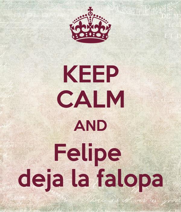 KEEP CALM AND Felipe  deja la falopa