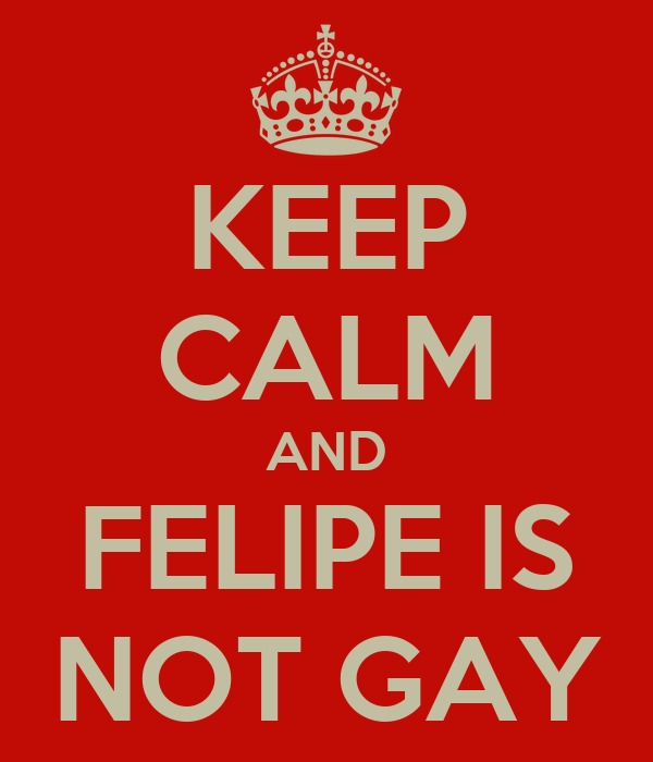 KEEP CALM AND FELIPE IS NOT GAY