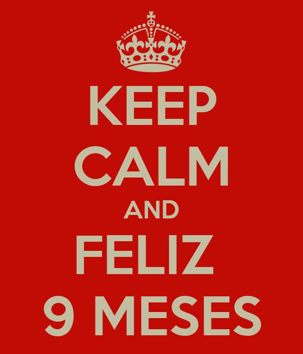 KEEP CALM AND FELIZ  9 MESES
