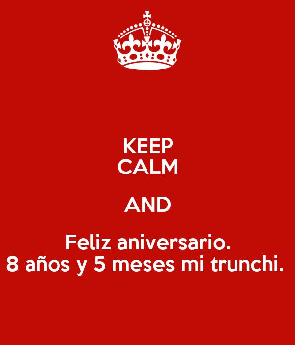 KEEP CALM AND Feliz aniversario. 8 años y 5 meses mi trunchi.