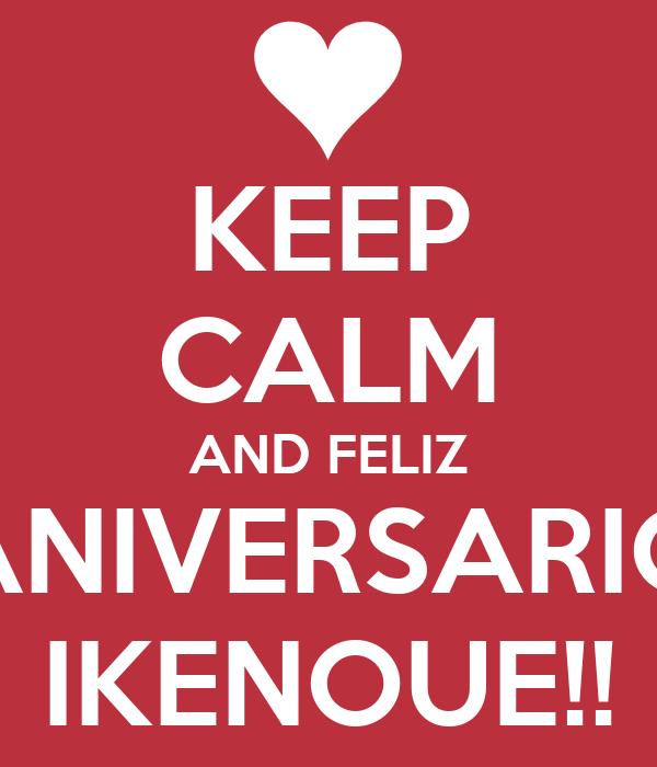 KEEP CALM AND FELIZ ANIVERSARIO IKENOUE!!