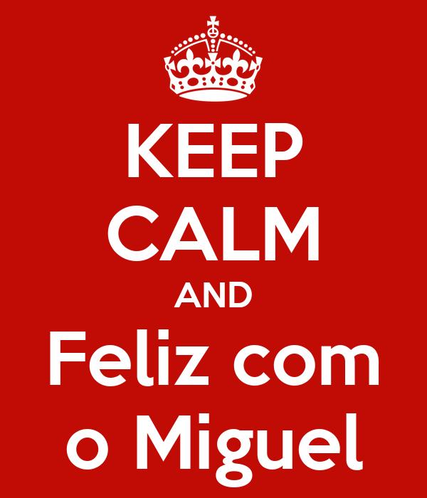 KEEP CALM AND Feliz com o Miguel