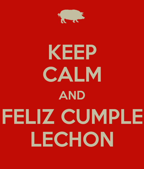 KEEP CALM AND FELIZ CUMPLE LECHON