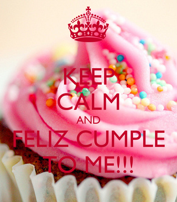 KEEP CALM AND FELIZ CUMPLE TO ME!!!