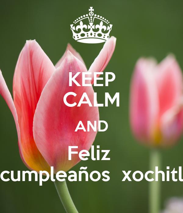 KEEP CALM AND Feliz  cumpleaños  xochitl